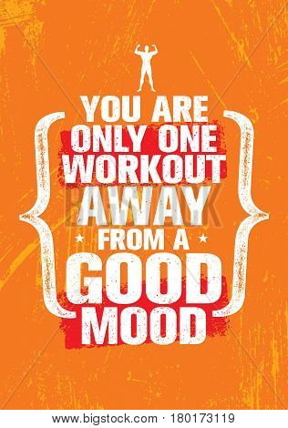 poster of You Are Only One Workout Away From A Good Mood. Inspiring Workout and Fitness Gym Motivation Quote Illustration. Creative Strong Vector Rough Typography Grunge Wallpaper Poster Concept