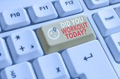 Word Writing Text Did You Workout Today. Business Concept For Asking If Made Session Physical Exerci poster