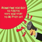 Conceptual Hand Writing Showing Sometime You Got To Create What You Want To Be Part Of. Business Pho poster