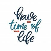 Hand Drawn Lettering Card. The Inscription: Have The Time Of Your Life. Perfect Design For Greeting  poster