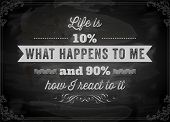 Quote Typographical Background, vector design. Life is 10% what happens to me and 90% how I react to it. Chalkboard background. Black illustration variant. poster