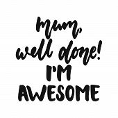 Mum, Well Done, Im Awesome - Hand Drawn Lettering Phrase Isolated On The White Background. Fun Brus poster
