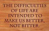 The difficulties of life are intended to make us better, not bitter - quote by unknown author on woo