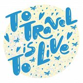 To Travel Is To Live Quote. Lettering About Travels And Trips.  Illustrations For Stationery, Travel poster