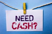 Text Sign Showing Need Cash Question. Conceptual Photo Wealth Question Needy Currency Money Advice C poster