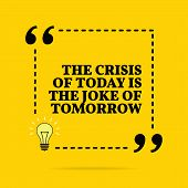 Inspirational Motivational Quote. The Crisis Of Today Is The Joke Of Tomorrow. Vector Simple Design. poster