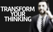 image of transformation  - Business man with the text Transform your Thinking in a concept image - JPG