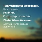 Inspirational quote. Today will never come again. Be a blessing. Be a friend. Encourage someone. Ta poster