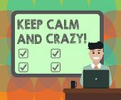 Word Writing Text Keep Calm And Crazy. Business Concept For Relax And Go Insane Happy Get Excited Ce poster