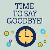 Handwriting Text Time To Say Goodbye. Concept Meaning Separation Moment Leaving Breakup Farewell Wis poster