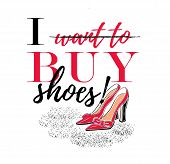 Slogan I Want To Buy Shoes With Illustration Of Hand Drawing Fashion High Heel Shoes. As Template Of poster