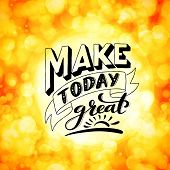 Make Today Great. Inspirational Phrase. Modern Calligraphy Quote With Handdrawn Lettering. Template  poster