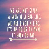 Inspirational And Motivational Quotes - We Are Not Give A Good Or A Bad Life. We Are Given A Life, I poster